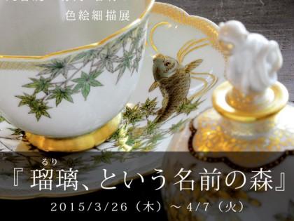 2015/3/26(木)~4/7(火) 竹内 瑠璃 色絵細描展『瑠璃、という名前の森』